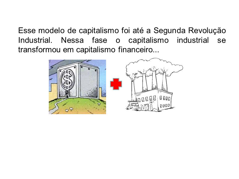 Esse modelo de capitalismo foi até a Segunda Revolução Industrial. Nessa fase o capitalismo industrial se transformou em capitalismo financeiro...
