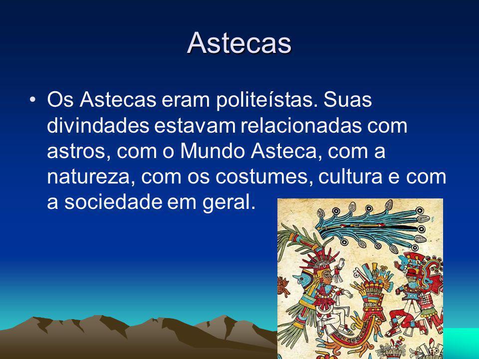 Astecas Os Astecas eram politeístas. Suas divindades estavam relacionadas com astros, com o Mundo Asteca, com a natureza, com os costumes, cultura e c