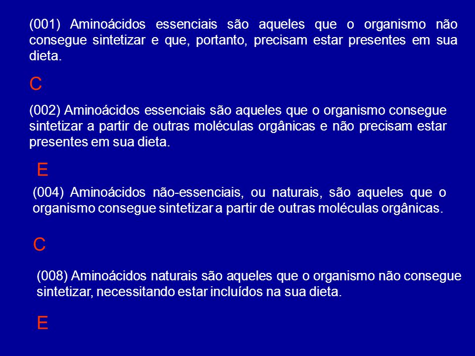 (001) Aminoácidos essenciais são aqueles que o organismo não consegue sintetizar e que, portanto, precisam estar presentes em sua dieta.