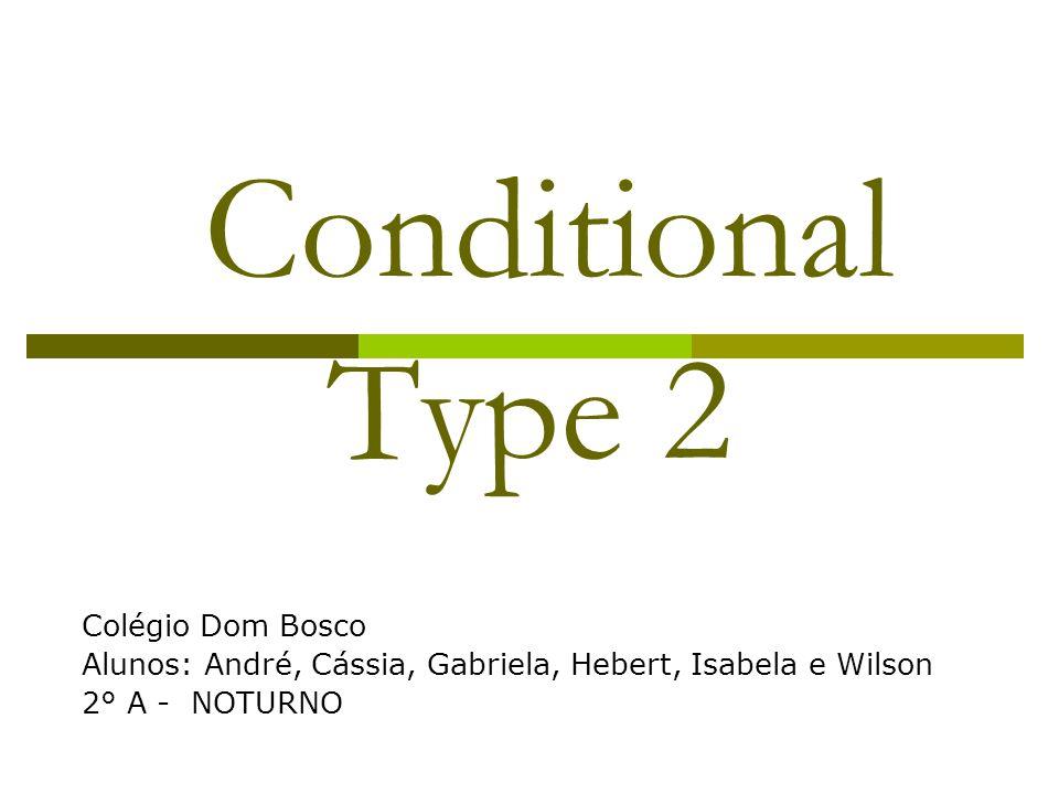 Conditional Type 2 Colégio Dom Bosco Alunos: André, Cássia, Gabriela, Hebert, Isabela e Wilson 2° A - NOTURNO