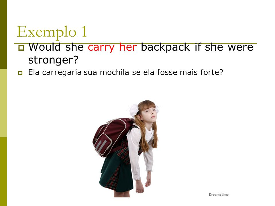 Exemplo 1 Would she carry her backpack if she were stronger? Ela carregaria sua mochila se ela fosse mais forte?