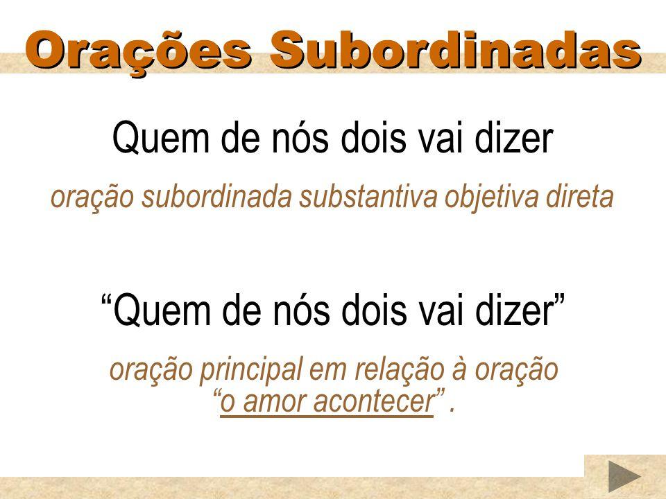 Orações Subordinadas Quem de nós dois vai dizer oração subordinada substantiva objetiva direta Quem de nós dois vai dizer oração principal em relação
