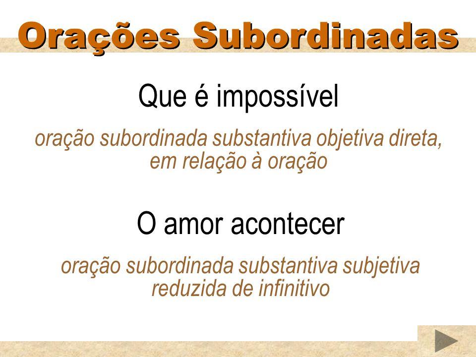 Orações Subordinadas Que é impossível oração subordinada substantiva objetiva direta, em relação à oração O amor acontecer oração subordinada substantiva subjetiva reduzida de infinitivo
