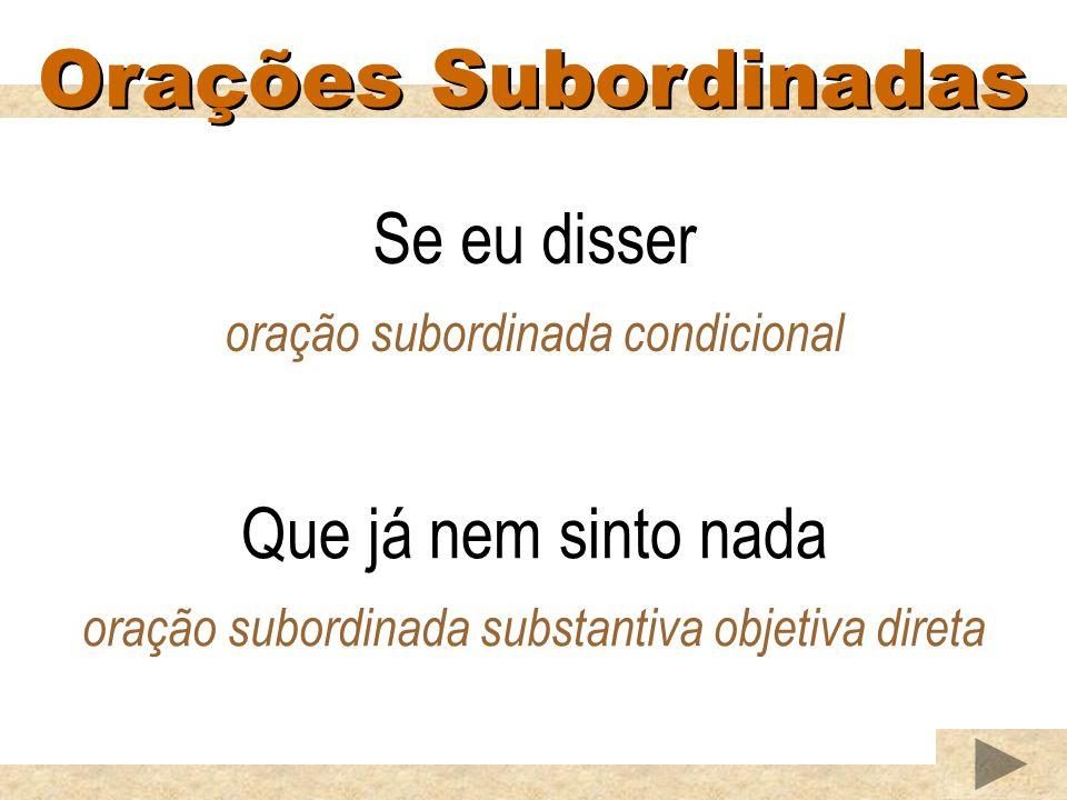 Orações Subordinadas Que já nem sinto nada oração subordinada substantiva objetiva direta Se eu disser oração subordinada condicional