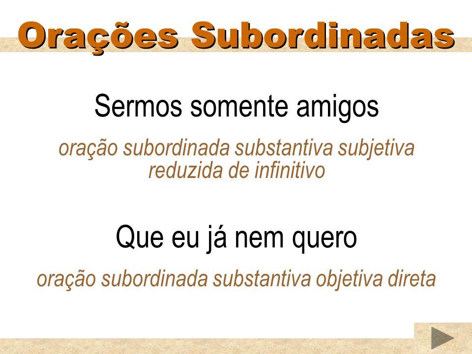 Orações Subordinadas Sermos somente amigos oração subordinada substantiva subjetiva reduzida de infinitivo Que eu já nem quero oração subordinada substantiva objetiva direta