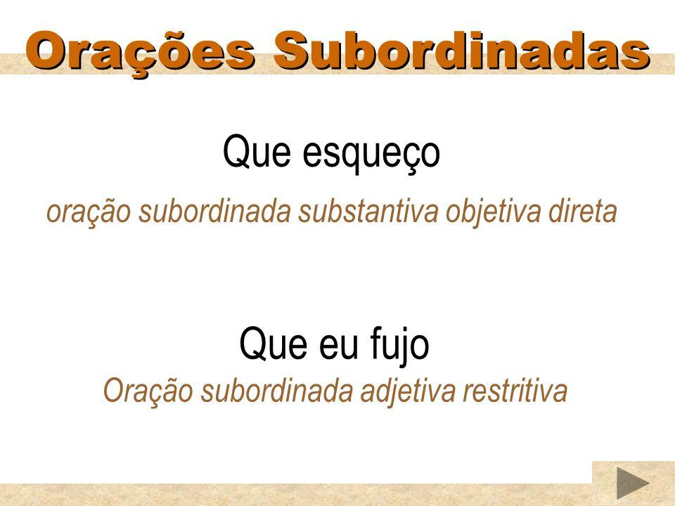 Orações Subordinadas Que esqueço oração subordinada substantiva objetiva direta Que eu fujo Oração subordinada adjetiva restritiva
