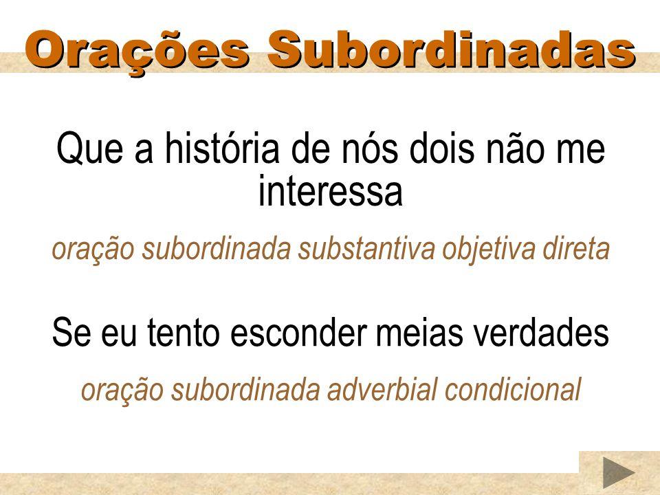 Orações Subordinadas Que a história de nós dois não me interessa oração subordinada substantiva objetiva direta Se eu tento esconder meias verdades oração subordinada adverbial condicional