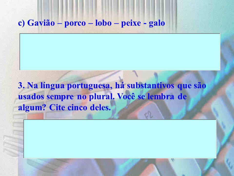 c) Gavião – porco – lobo – peixe - galo 3. Na língua portuguesa, há substantivos que são usados sempre no plural. Você se lembra de algum? Cite cinco