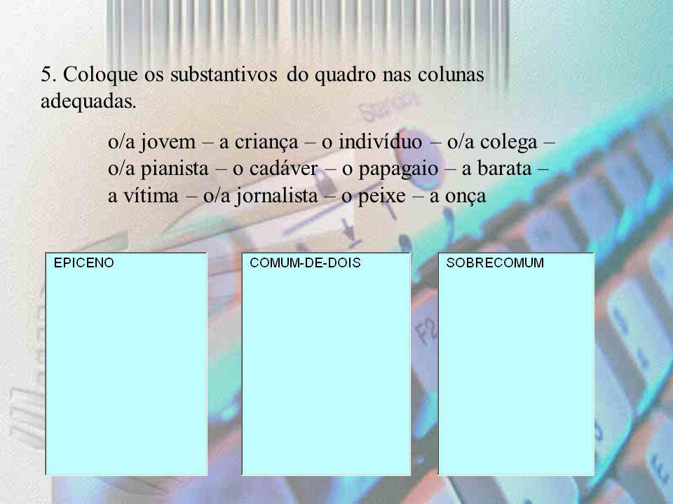 5. Coloque os substantivos do quadro nas colunas adequadas. o/a jovem – a criança – o indivíduo – o/a colega – o/a pianista – o cadáver – o papagaio –