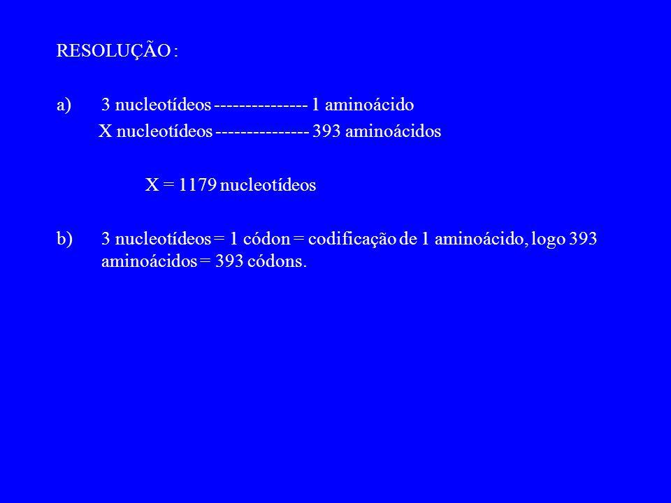 RESOLUÇÃO : a)3 nucleotídeos --------------- 1 aminoácido X nucleotídeos --------------- 393 aminoácidos X = 1179 nucleotídeos b)3 nucleotídeos = 1 códon = codificação de 1 aminoácido, logo 393 aminoácidos = 393 códons.
