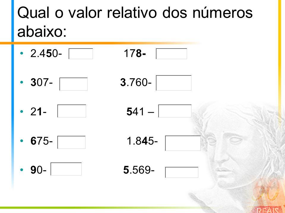 Qual o valor relativo dos números abaixo: 2.450- 178- 307- 3.760- 21- 541 – 675- 1.845- 90- 5.569-