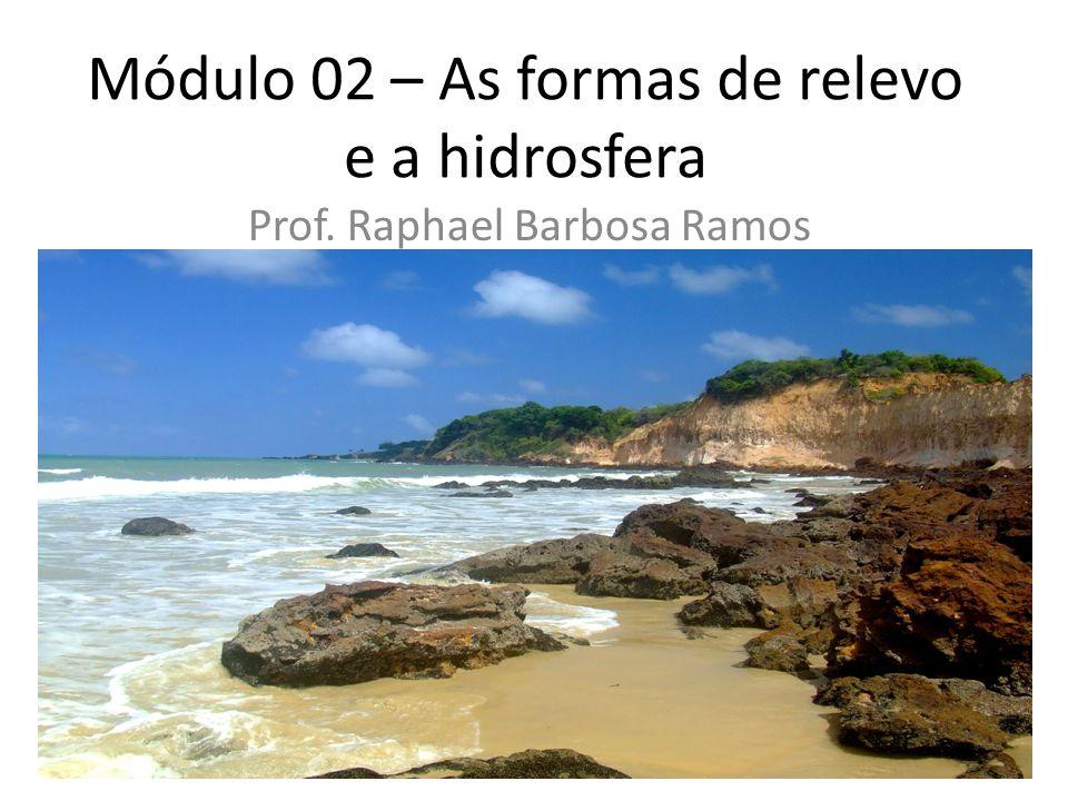 Módulo 02 – As formas de relevo e a hidrosfera Prof. Raphael Barbosa Ramos