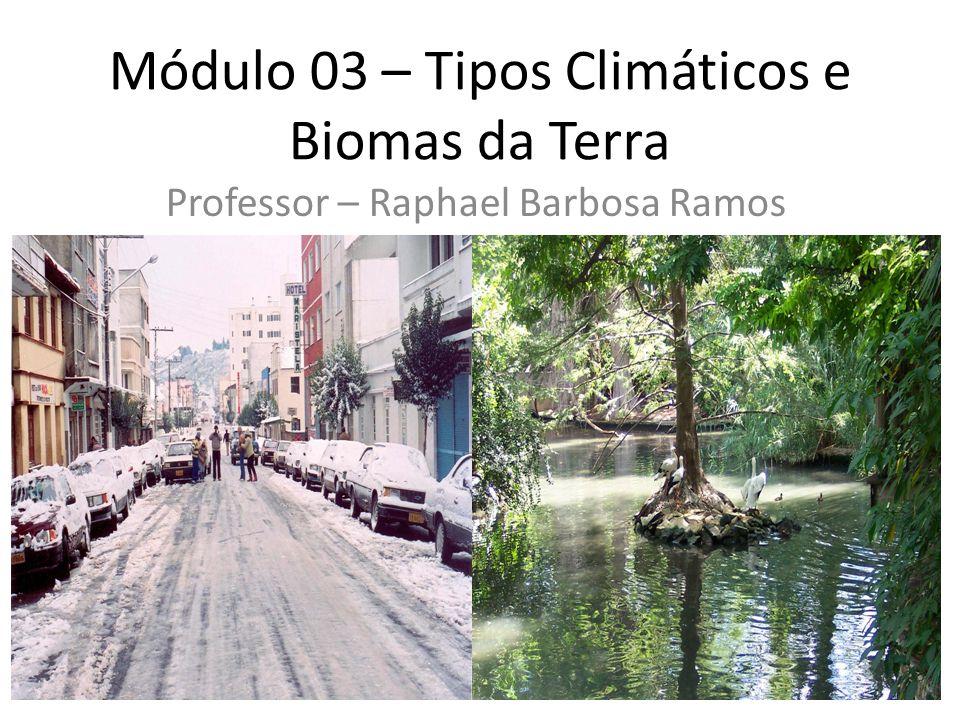 Módulo 03 – Tipos Climáticos e Biomas da Terra Professor – Raphael Barbosa Ramos