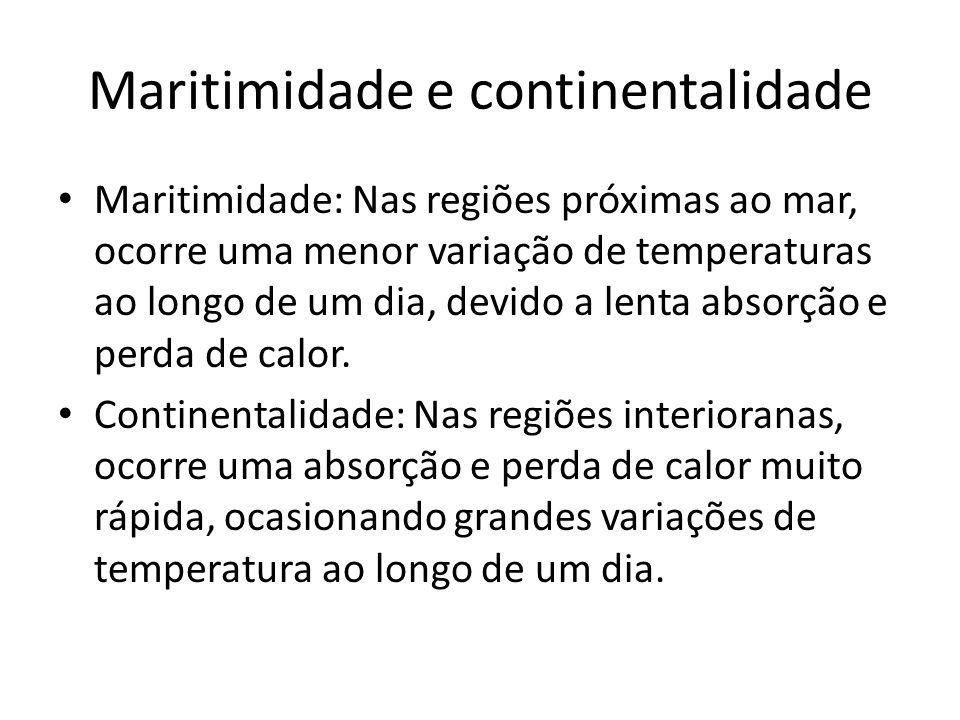 Maritimidade e continentalidade Maritimidade: Nas regiões próximas ao mar, ocorre uma menor variação de temperaturas ao longo de um dia, devido a lenta absorção e perda de calor.