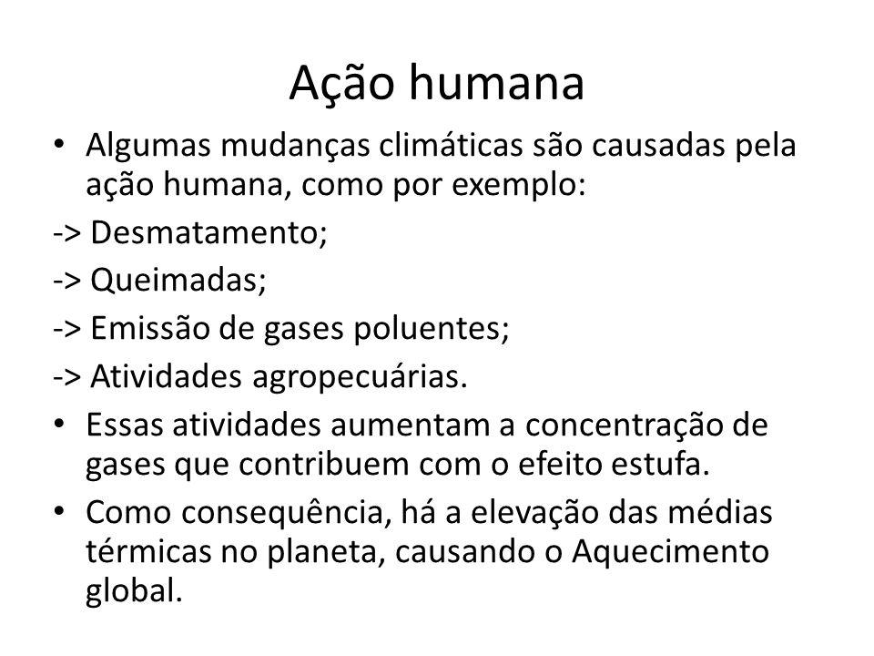 Ação humana Algumas mudanças climáticas são causadas pela ação humana, como por exemplo: -> Desmatamento; -> Queimadas; -> Emissão de gases poluentes; -> Atividades agropecuárias.