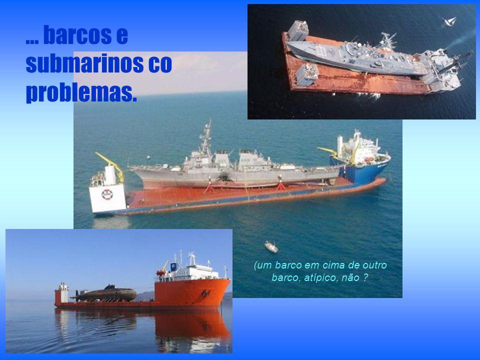 … barcos e submarinos co problemas. (um barco em cima de outro barco, atípico, não ?
