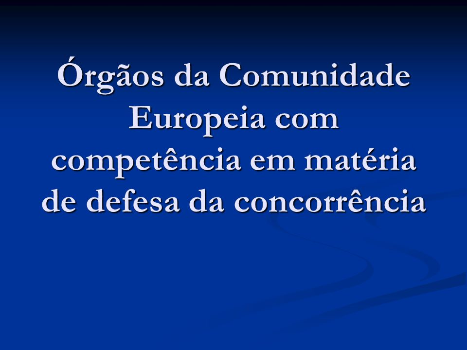 Órgãos da Comunidade Europeia com competência em matéria de defesa da concorrência