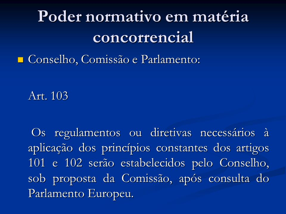 Poder normativo em matéria concorrencial Conselho, Comissão e Parlamento: Conselho, Comissão e Parlamento: Art. 103 Os regulamentos ou diretivas neces