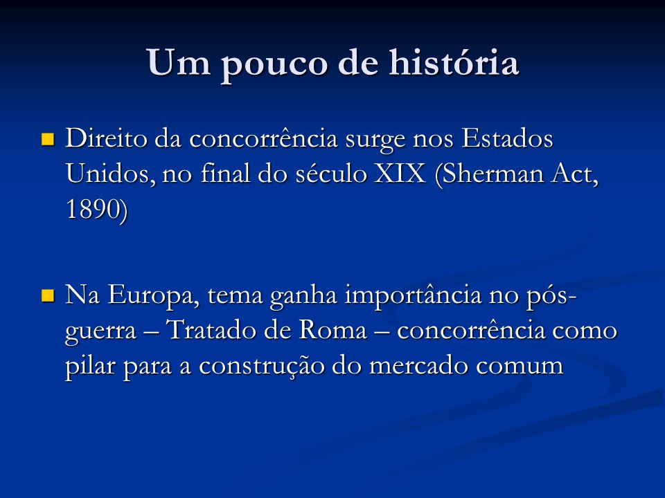 Um pouco de história Direito da concorrência surge nos Estados Unidos, no final do século XIX (Sherman Act, 1890) Direito da concorrência surge nos Es