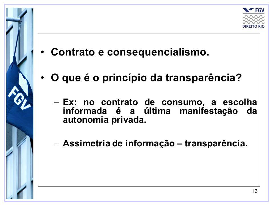 16 Contrato e consequencialismo. O que é o princípio da transparência? –Ex: no contrato de consumo, a escolha informada é a última manifestação da aut