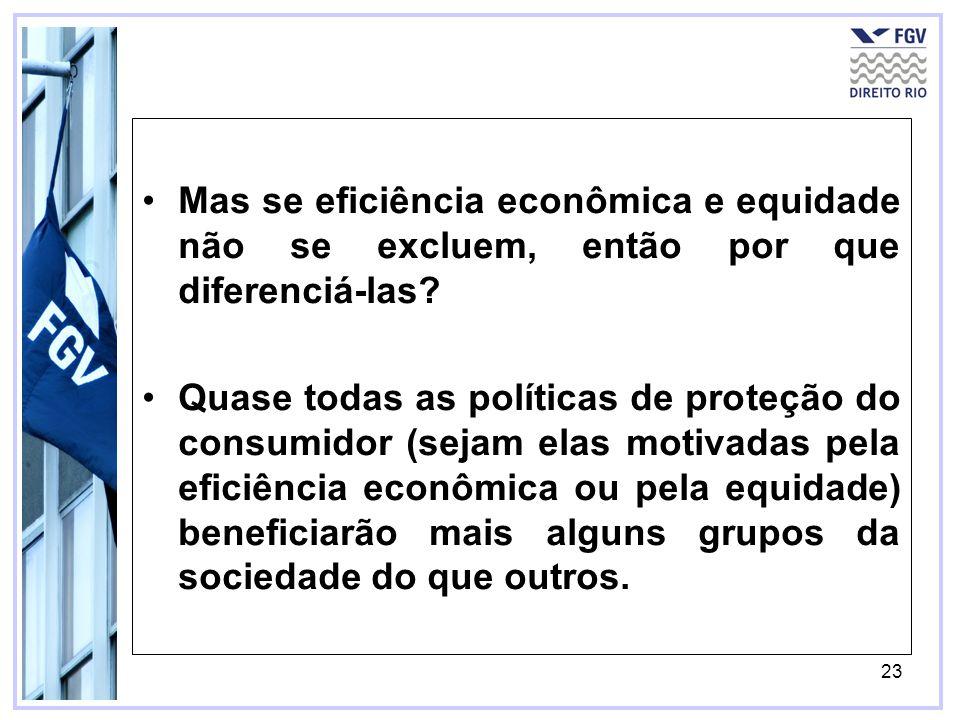 23 Mas se eficiência econômica e equidade não se excluem, então por que diferenciá-las? Quase todas as políticas de proteção do consumidor (sejam elas
