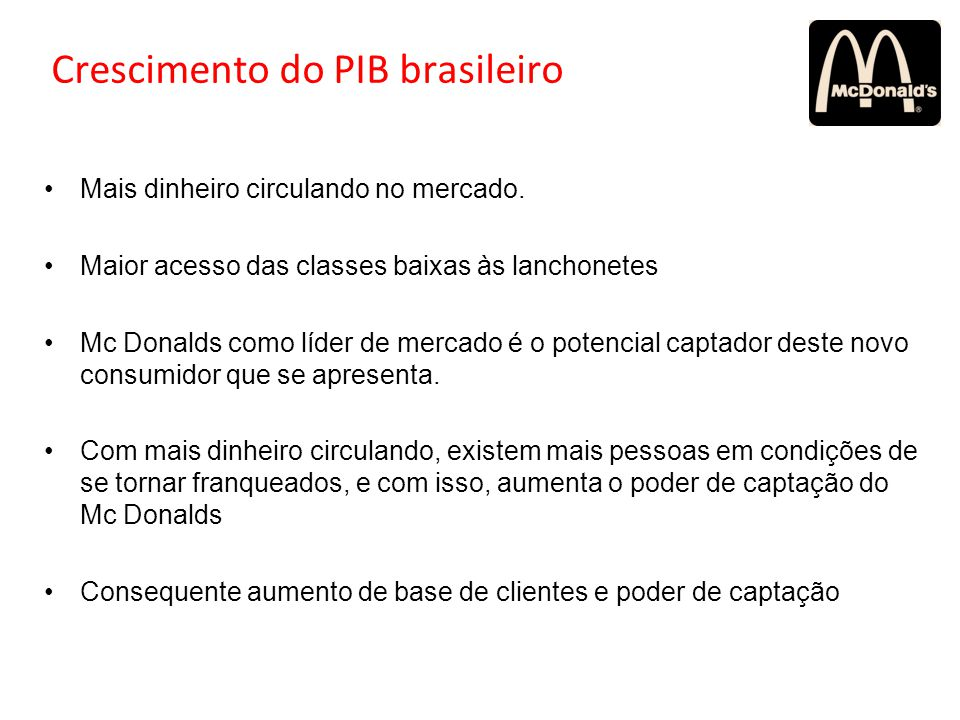 Crescimento do PIB brasileiro Mais dinheiro circulando no mercado. Maior acesso das classes baixas às lanchonetes Mc Donalds como líder de mercado é o