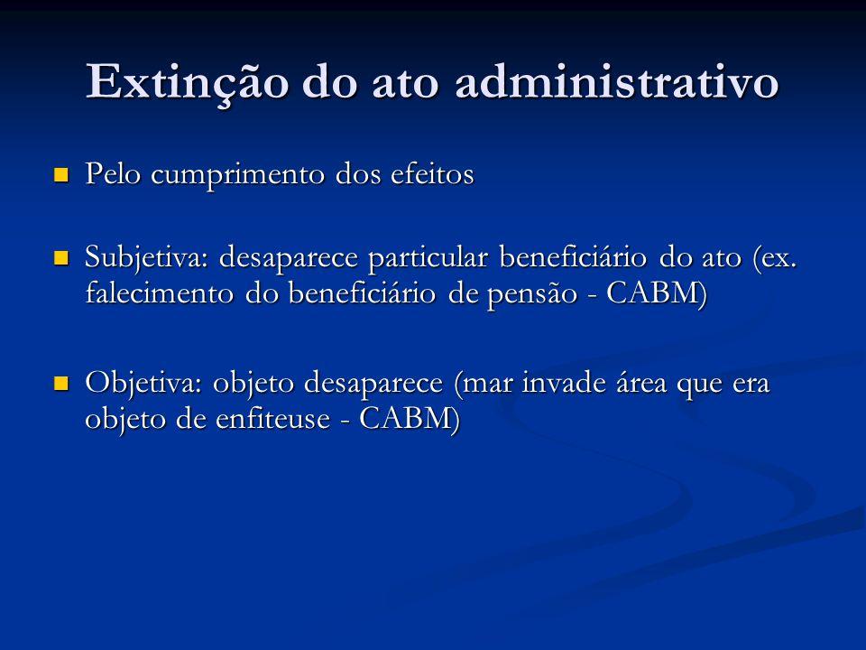 Extinção do ato administrativo Pelo cumprimento dos efeitos Pelo cumprimento dos efeitos Subjetiva: desaparece particular beneficiário do ato (ex. fal