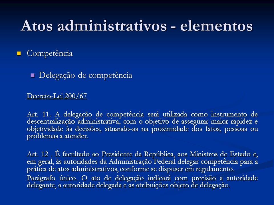 Atos administrativos - elementos Competência Competência Delegação de competência Delegação de competência Decreto-Lei 200/67 Art. 11. A delegação de