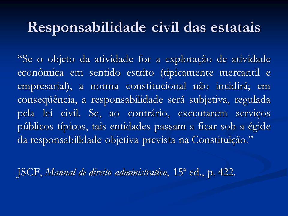 Responsabilidade civil das estatais Se o objeto da atividade for a exploração de atividade econômica em sentido estrito (tipicamente mercantil e empresarial), a norma constitucional não incidirá; em conseqüência, a responsabilidade será subjetiva, regulada pela lei civil.