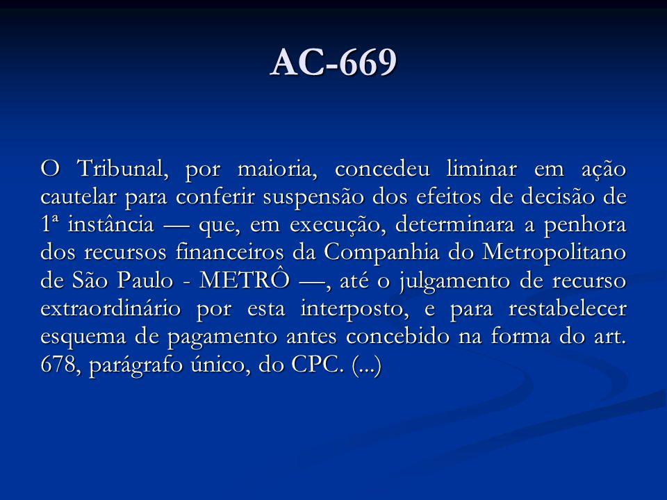 AC-669 O Tribunal, por maioria, concedeu liminar em ação cautelar para conferir suspensão dos efeitos de decisão de 1ª instância que, em execução, determinara a penhora dos recursos financeiros da Companhia do Metropolitano de São Paulo - METRÔ, até o julgamento de recurso extraordinário por esta interposto, e para restabelecer esquema de pagamento antes concebido na forma do art.