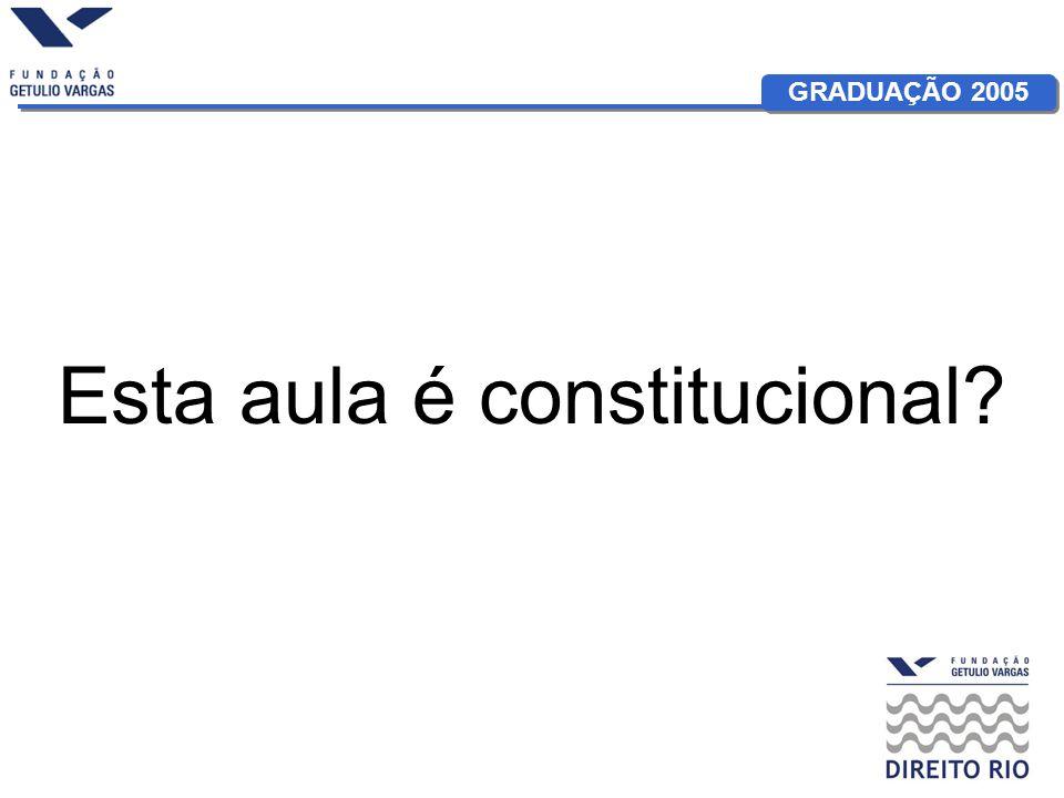 GRADUAÇÃO 2005 Esta aula é constitucional