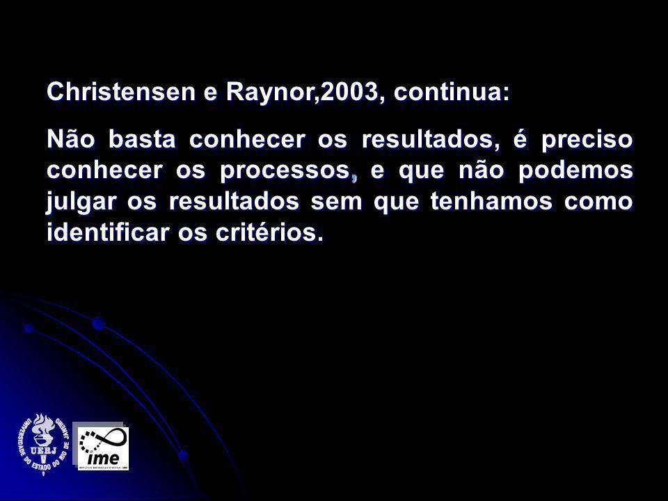 Christensen e Raynor,2003, continua: Não basta conhecer os resultados, é preciso conhecer os processos, e que não podemos julgar os resultados sem que tenhamos como identificar os critérios.
