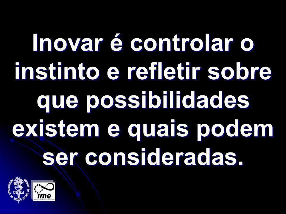 Inovar é controlar o instinto e refletir sobre que possibilidades existem e quais podem ser consideradas.