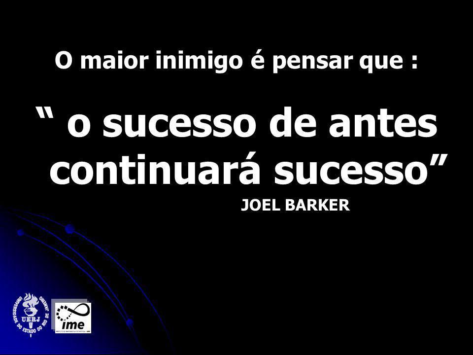 O maior inimigo é pensar que : o sucesso de antes continuará sucesso JOEL BARKER