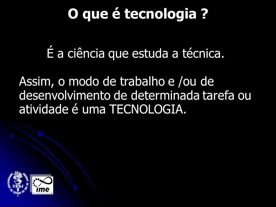 O que é tecnologia .É a ciência que estuda a técnica.