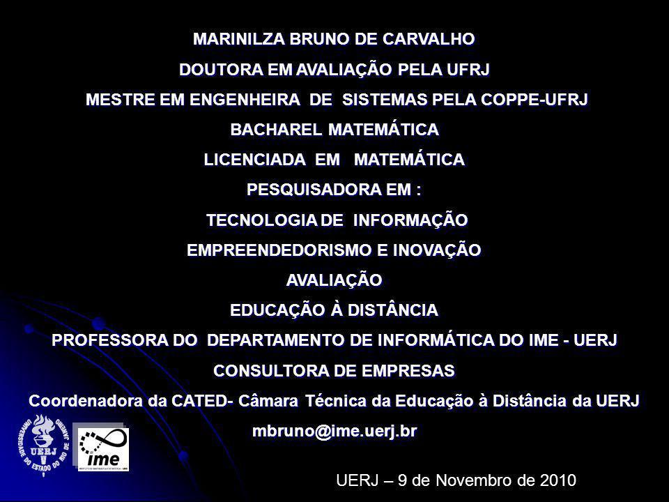 MARINILZA BRUNO DE CARVALHO DOUTORA EM AVALIAÇÃO PELA UFRJ MESTRE EM ENGENHEIRA DE SISTEMAS PELA COPPE-UFRJ MESTRE EM ENGENHEIRA DE SISTEMAS PELA COPPE-UFRJ BACHAREL MATEMÁTICA LICENCIADA EM MATEMÁTICA PESQUISADORA EM : TECNOLOGIA DE INFORMAÇÃO TECNOLOGIA DE INFORMAÇÃO EMPREENDEDORISMO E INOVAÇÃO AVALIAÇÃO EDUCAÇÃO À DISTÂNCIA PROFESSORA DO DEPARTAMENTO DE INFORMÁTICA DO IME - UERJ CONSULTORA DE EMPRESAS Coordenadora da CATED- Câmara Técnica da Educação à Distância da UERJ mbruno@ime.uerj.br