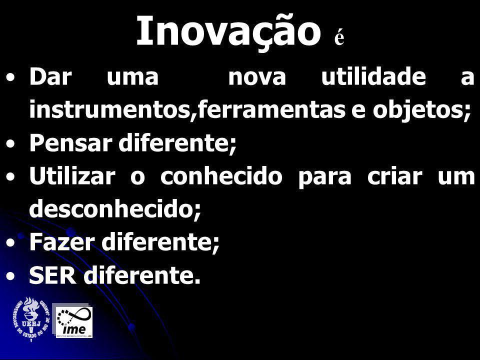 Inovação é Dar uma nova utilidade a instrumentos,ferramentas e objetos; Pensar diferente; Utilizar o conhecido para criar um desconhecido; Fazer diferente; SER diferente.