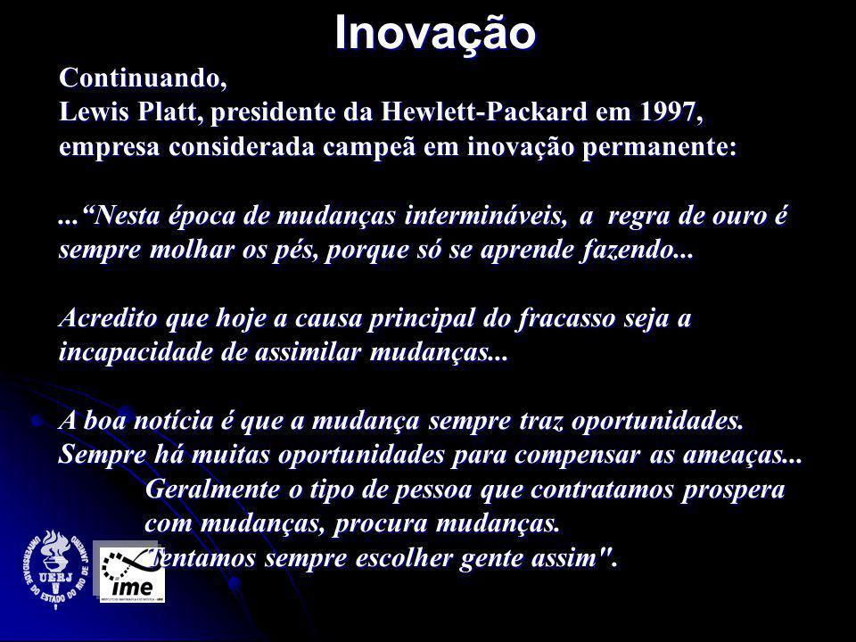 InovaçãoContinuando, Lewis Platt, presidente da Hewlett-Packard em 1997, empresa considerada campeã em inovação permanente:...Nesta época de mudanças intermináveis, a regra de ouro é sempre molhar os pés, porque só se aprende fazendo...