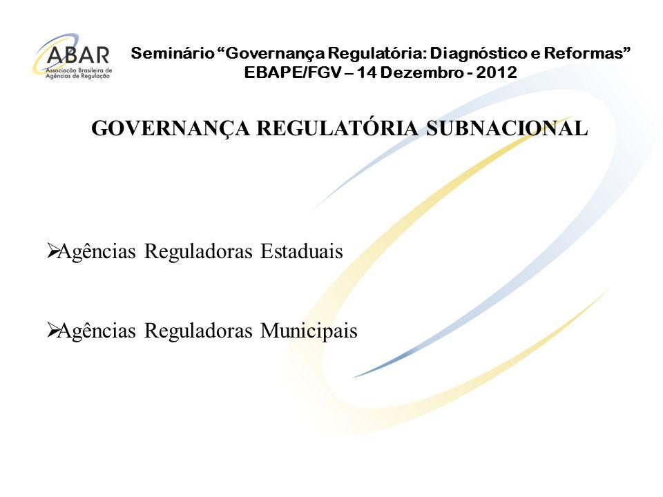 Seminário Governança Regulatória: Diagnóstico e Reformas EBAPE/FGV – 14 Dezembro - 2012 Agências Reguladoras Estaduais Agências Reguladoras Municipais GOVERNANÇA REGULATÓRIA SUBNACIONAL