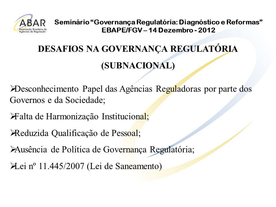 Seminário Governança Regulatória: Diagnóstico e Reformas EBAPE/FGV – 14 Dezembro - 2012 Desconhecimento Papel das Agências Reguladoras por parte dos Governos e da Sociedade; Falta de Harmonização Institucional; Reduzida Qualificação de Pessoal; Ausência de Política de Governança Regulatória; Lei nº 11.445/2007 (Lei de Saneamento) DESAFIOS NA GOVERNANÇA REGULATÓRIA (SUBNACIONAL)