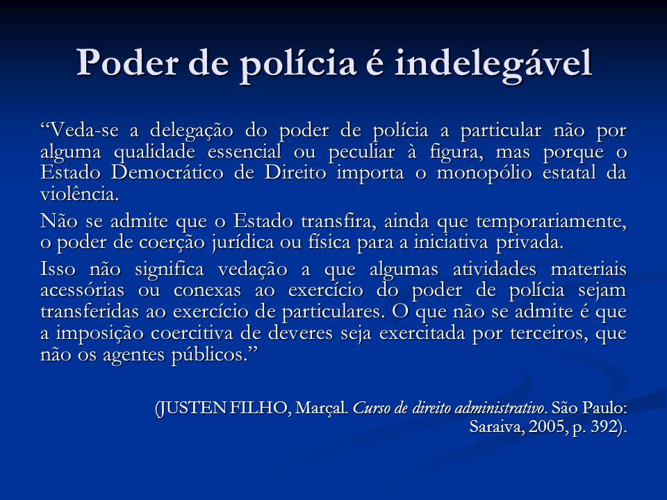 Poder de polícia é indelegável Veda-se a delegação do poder de polícia a particular não por alguma qualidade essencial ou peculiar à figura, mas porque o Estado Democrático de Direito importa o monopólio estatal da violência.