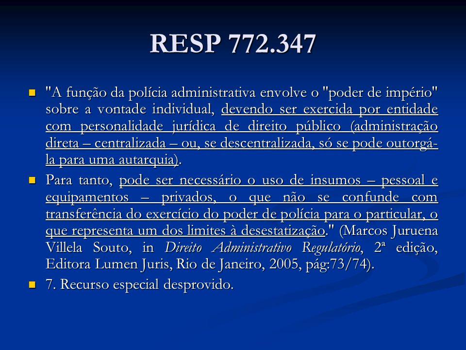 RESP 772.347 A função da polícia administrativa envolve o poder de império sobre a vontade individual, devendo ser exercida por entidade com personalidade jurídica de direito público (administração direta – centralizada – ou, se descentralizada, só se pode outorgá- la para uma autarquia).