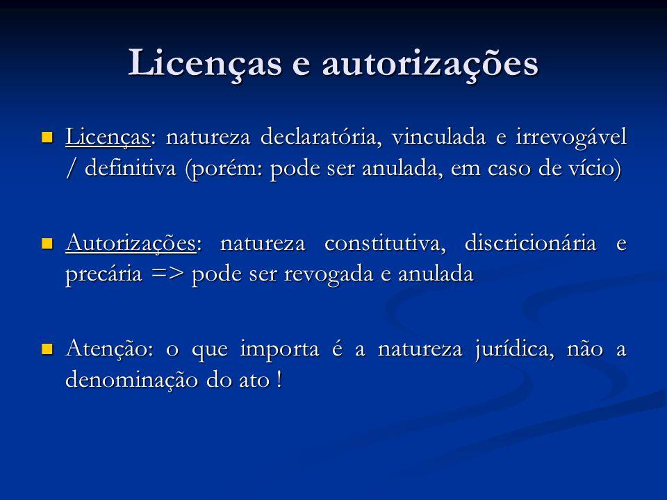 Licenças e autorizações Licenças: natureza declaratória, vinculada e irrevogável / definitiva (porém: pode ser anulada, em caso de vício) Licenças: natureza declaratória, vinculada e irrevogável / definitiva (porém: pode ser anulada, em caso de vício) Autorizações: natureza constitutiva, discricionária e precária => pode ser revogada e anulada Autorizações: natureza constitutiva, discricionária e precária => pode ser revogada e anulada Atenção: o que importa é a natureza jurídica, não a denominação do ato .