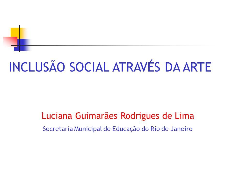 INCLUSÃO SOCIAL ATRAVÉS DA ARTE Luciana Guimarães Rodrigues de Lima Secretaria Municipal de Educação do Rio de Janeiro