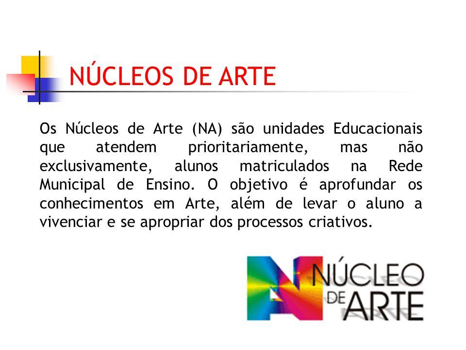 NÚCLEOS DE ARTE Os Núcleos de Arte (NA) são unidades Educacionais que atendem prioritariamente, mas não exclusivamente, alunos matriculados na Rede Mu