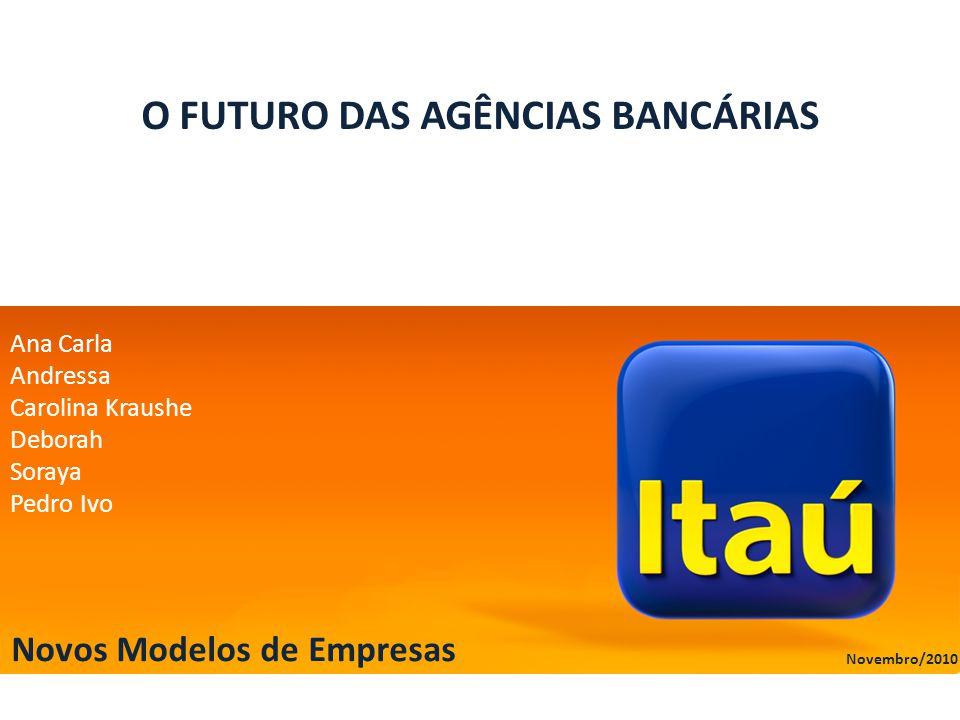 O FUTURO DAS AGÊNCIAS BANCÁRIAS Ana Carla Andressa Carolina Kraushe Deborah Soraya Pedro Ivo Novos Modelos de Empresas Novembro/2010