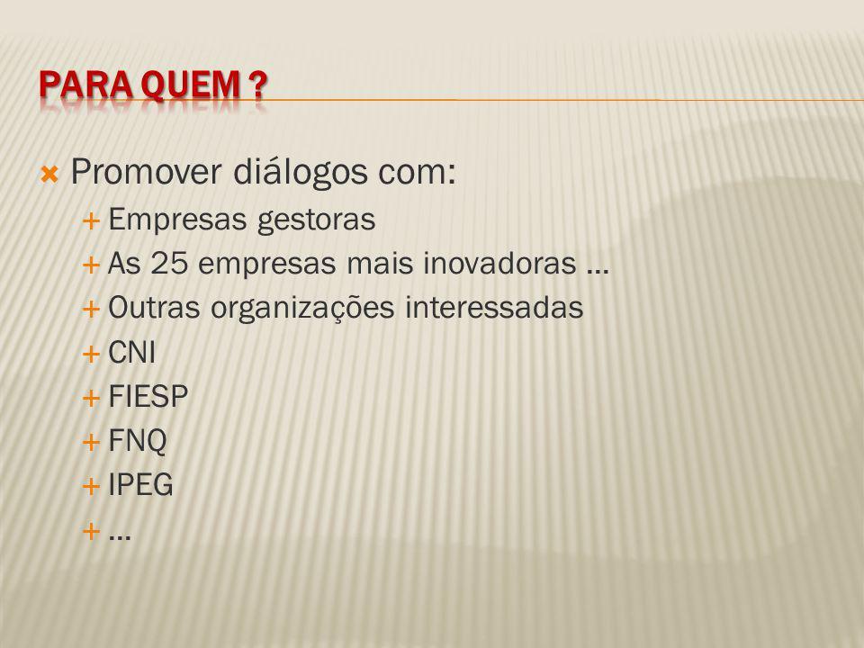 Promover diálogos com: Empresas gestoras As 25 empresas mais inovadoras... Outras organizações interessadas CNI FIESP FNQ IPEG...