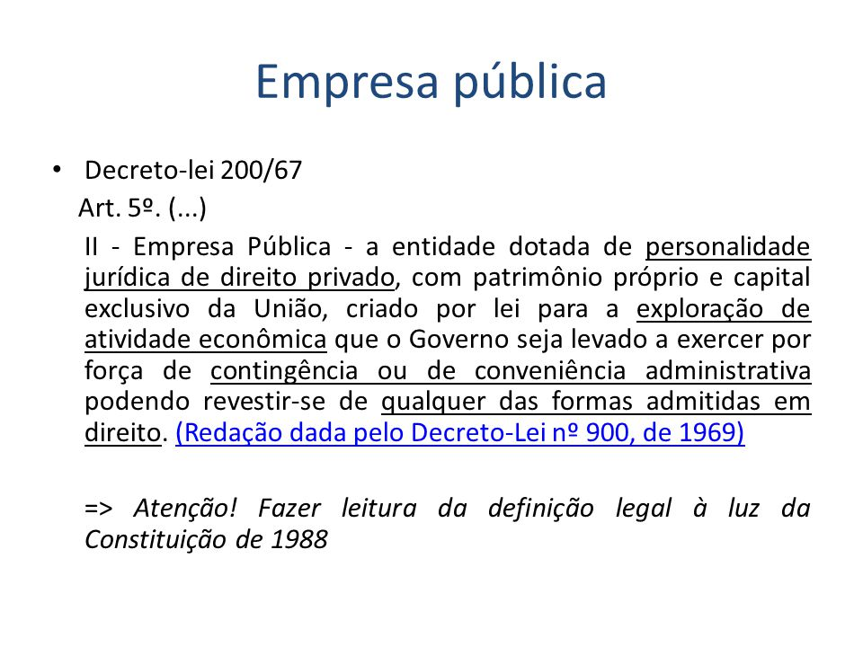 Empresa pública Decreto-lei 200/67 Art. 5º. (...) II - Empresa Pública - a entidade dotada de personalidade jurídica de direito privado, com patrimôni