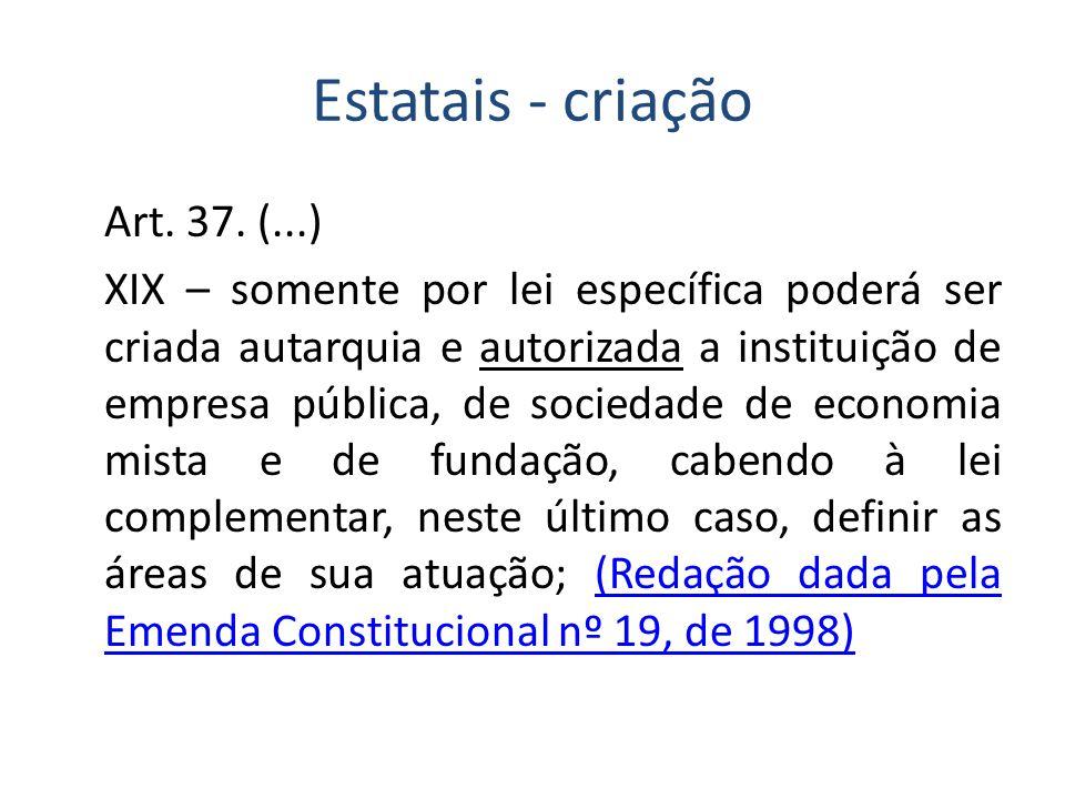 Estatais - criação Art. 37. (...) XIX – somente por lei específica poderá ser criada autarquia e autorizada a instituição de empresa pública, de socie