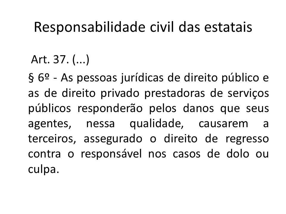 Responsabilidade civil das estatais Art. 37. (...) § 6º - As pessoas jurídicas de direito público e as de direito privado prestadoras de serviços públ